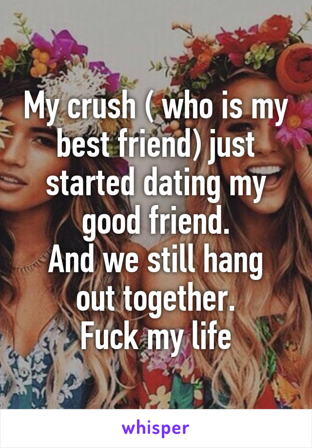 My crush ( who is my best friend) just started dating my good friend. And we still hang out together. Fuck my life