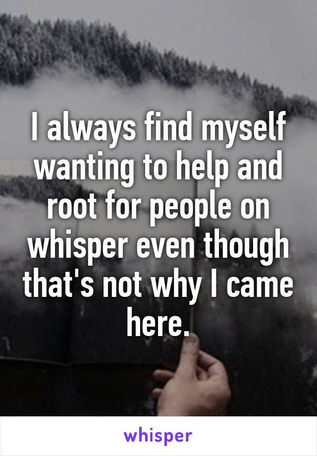 I always find myself wanting to help and root for people on whisper even though that's not why I came here.