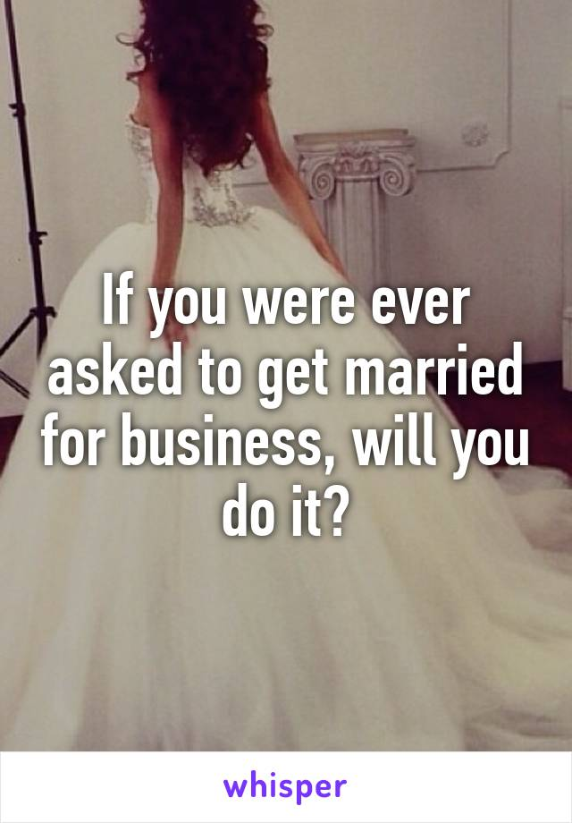 If you were ever asked to get married for business, will you do it?