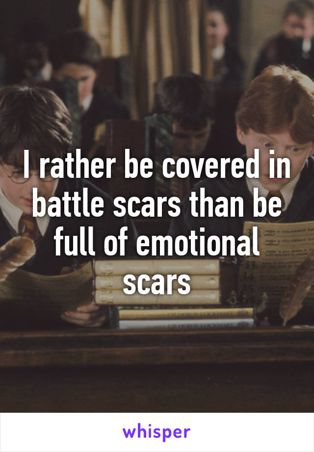 I rather be covered in battle scars than be full of emotional scars