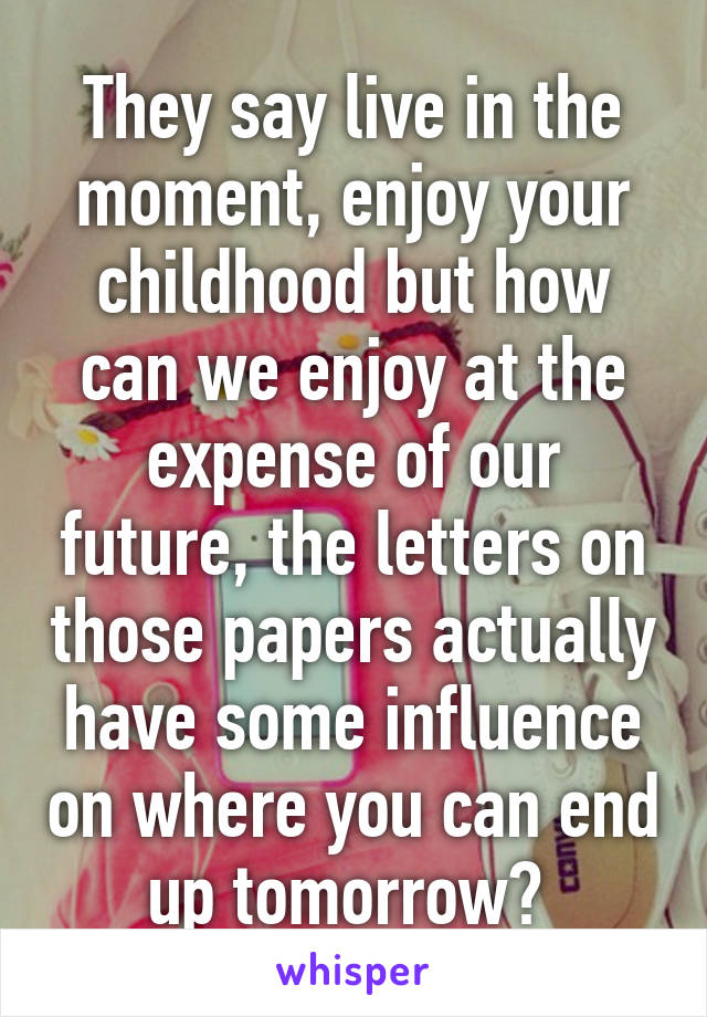 They say live in the moment, enjoy your childhood but how can we enjoy at the expense of our future, the letters on those papers actually have some influence on where you can end up tomorrow?