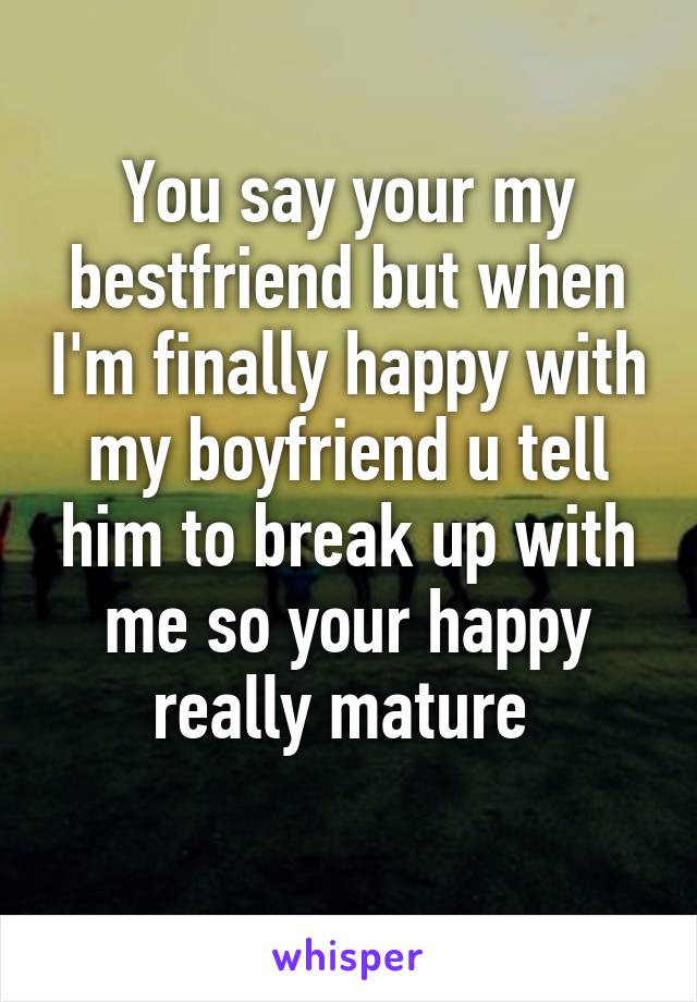 You say your my bestfriend but when I'm finally happy with my boyfriend u tell him to break up with me so your happy really mature