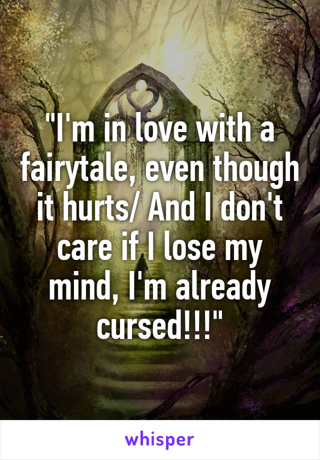 """""""I'm in love with a fairytale, even though it hurts/ And I don't care if I lose my mind, I'm already cursed!!!"""""""