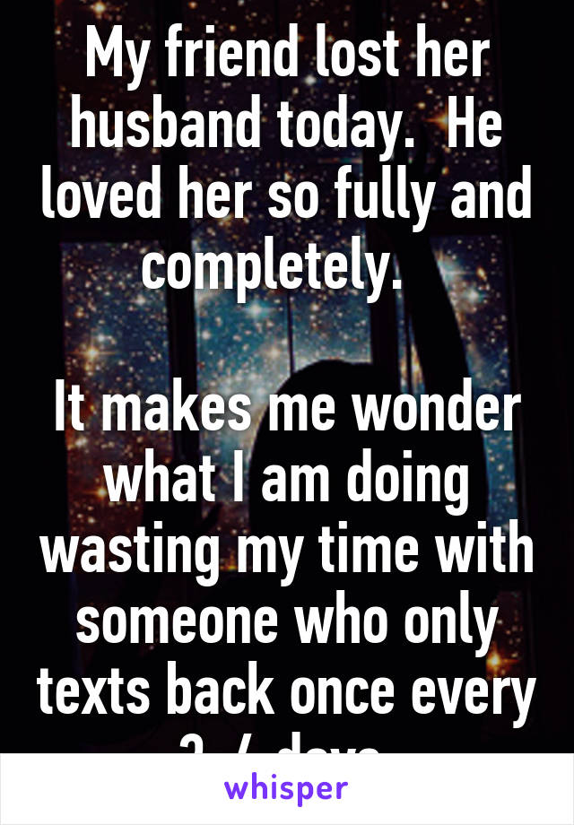 My friend lost her husband today.  He loved her so fully and completely.    It makes me wonder what I am doing wasting my time with someone who only texts back once every 3-4 days.