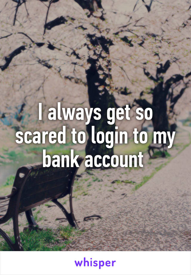 I always get so scared to login to my bank account