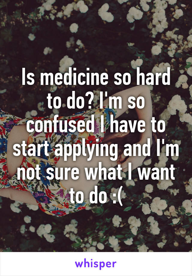 Is medicine so hard to do? I'm so confused I have to start applying and I'm not sure what I want to do :(