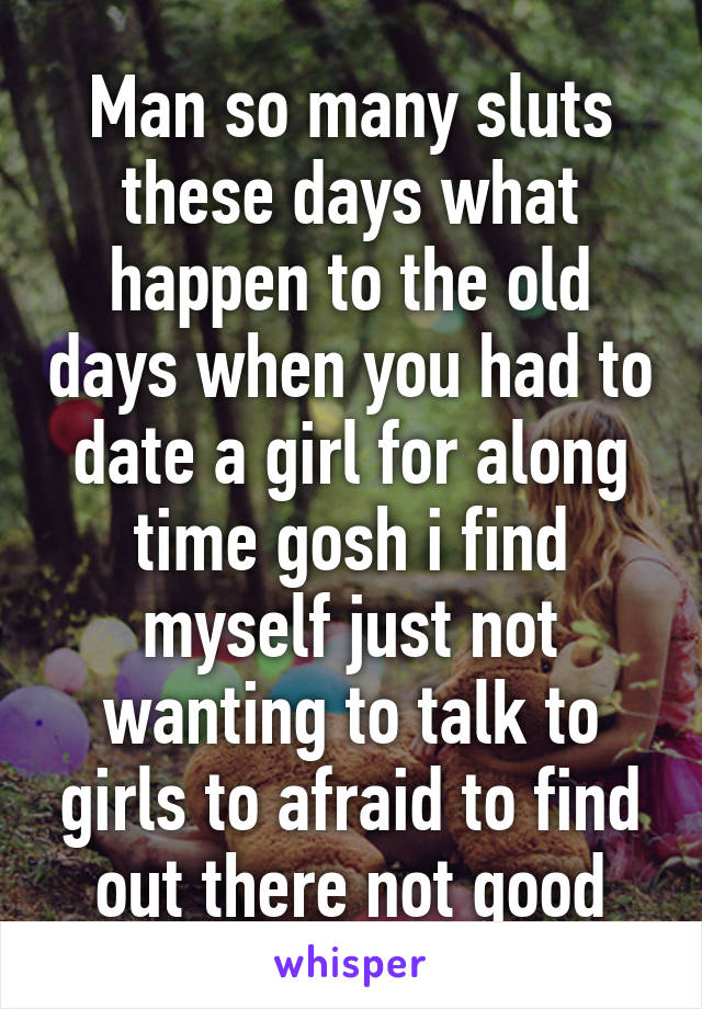 Man so many sluts these days what happen to the old days when you had to date a girl for along time gosh i find myself just not wanting to talk to girls to afraid to find out there not good