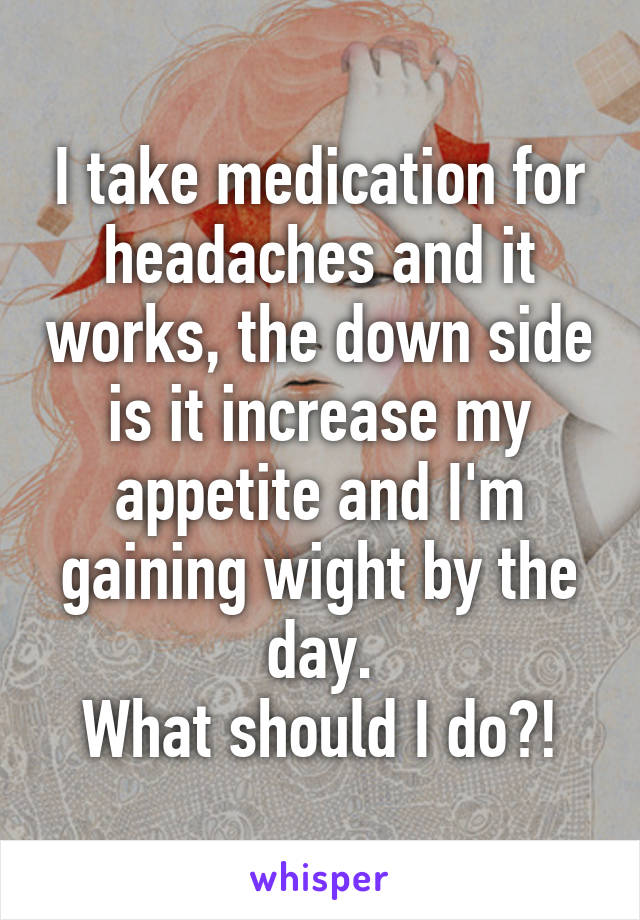 I take medication for headaches and it works, the down side is it increase my appetite and I'm gaining wight by the day. What should I do?!
