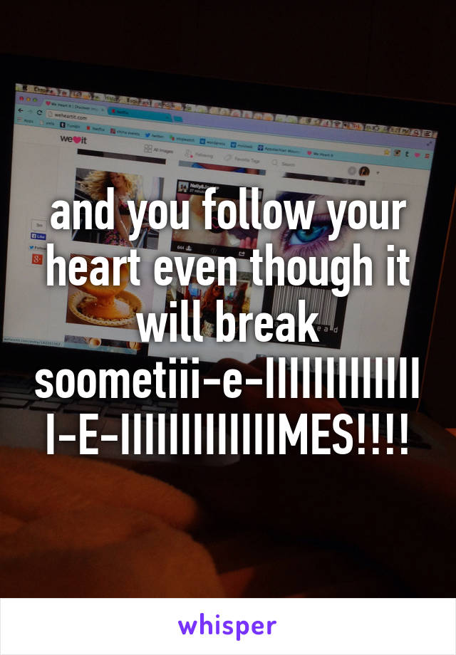 and you follow your heart even though it will break soometiii-e-IIIIIIIIIIIIII-E-IIIIIIIIIIIIIMES!!!!