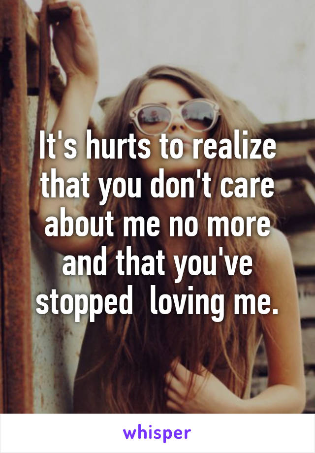 It's hurts to realize that you don't care about me no more and that you've stopped  loving me.