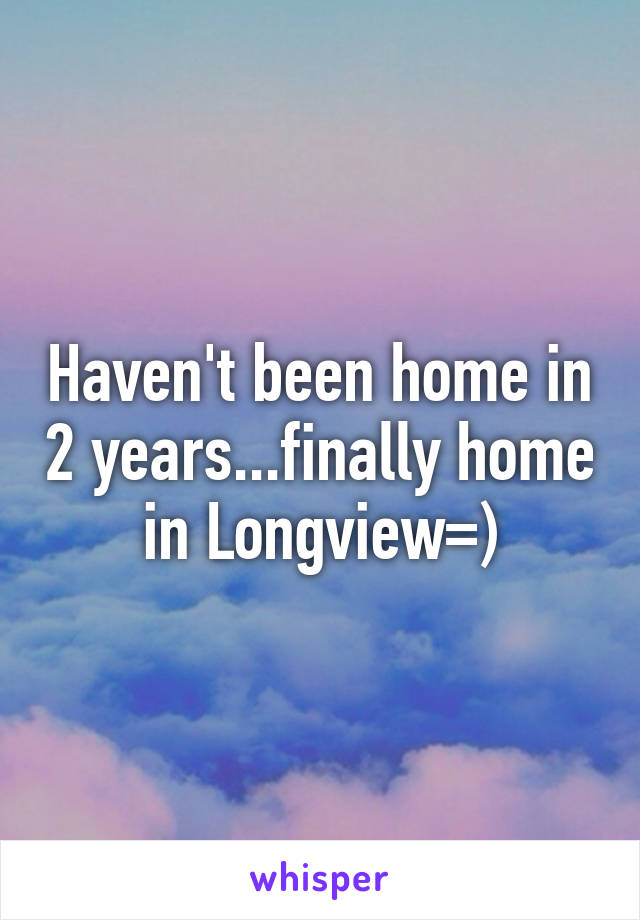 Haven't been home in 2 years...finally home in Longview=)