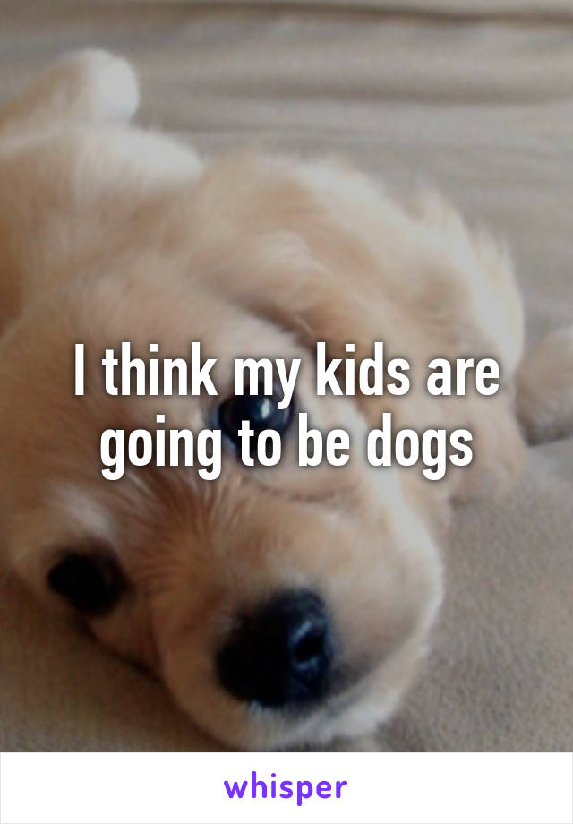 I think my kids are going to be dogs