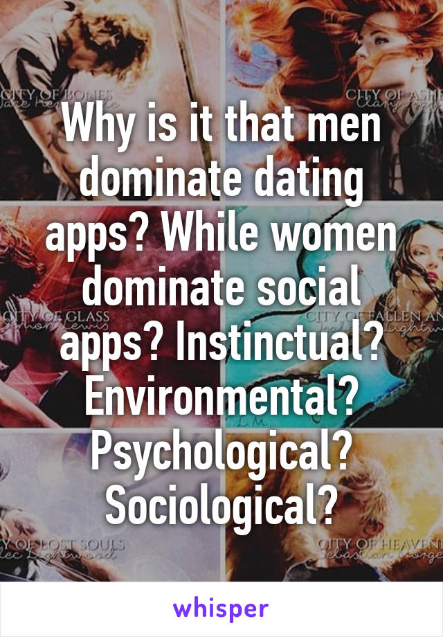 Why is it that men dominate dating apps? While women dominate social apps? Instinctual? Environmental? Psychological? Sociological?