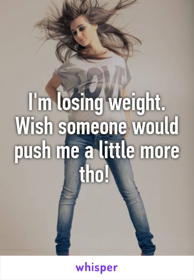I'm losing weight. Wish someone would push me a little more tho!