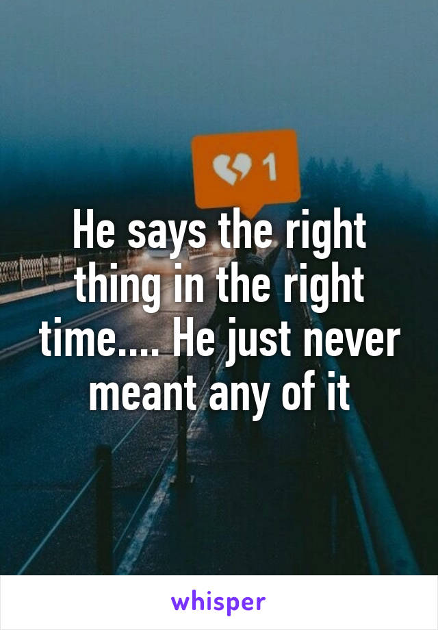 He says the right thing in the right time.... He just never meant any of it