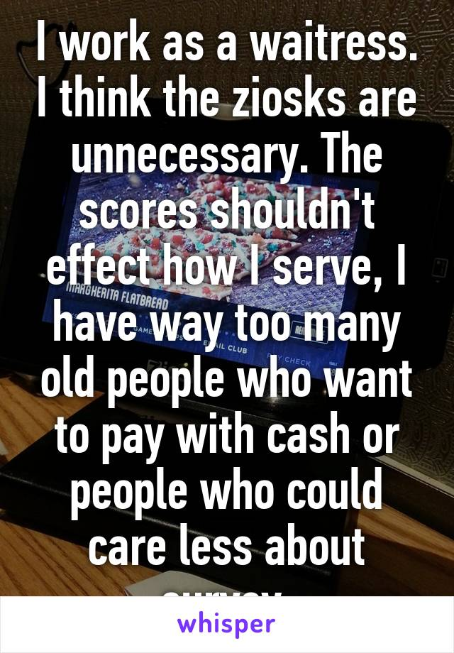 I work as a waitress. I think the ziosks are unnecessary. The scores shouldn't effect how I serve, I have way too many old people who want to pay with cash or people who could care less about survey.