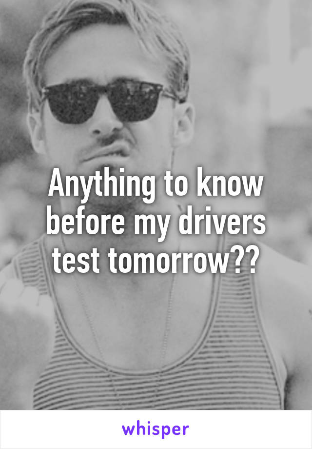 Anything to know before my drivers test tomorrow??
