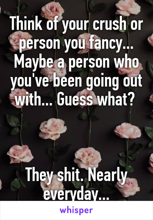 Think of your crush or person you fancy... Maybe a person who you've been going out with... Guess what?     They shit. Nearly everyday...