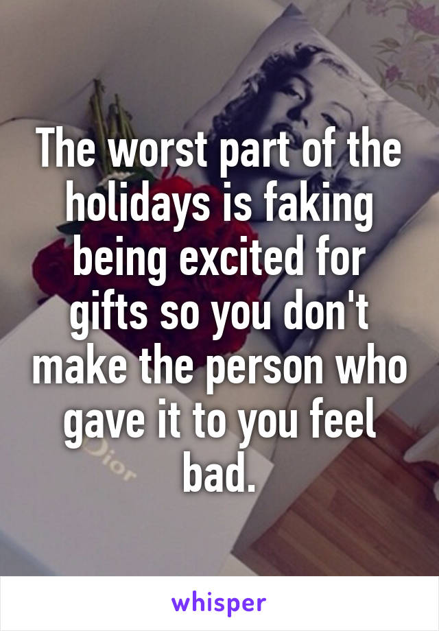 The worst part of the holidays is faking being excited for gifts so you don't make the person who gave it to you feel bad.
