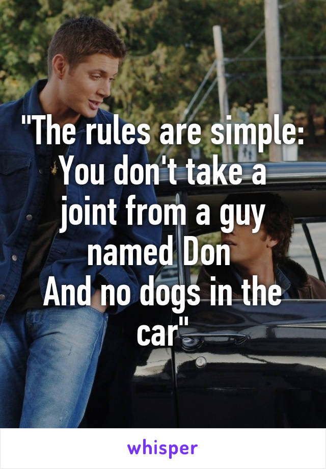 """""""The rules are simple: You don't take a joint from a guy named Don  And no dogs in the car"""""""