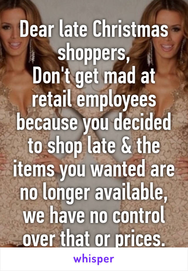 Dear late Christmas shoppers, Don't get mad at retail employees because you decided to shop late & the items you wanted are no longer available, we have no control over that or prices.