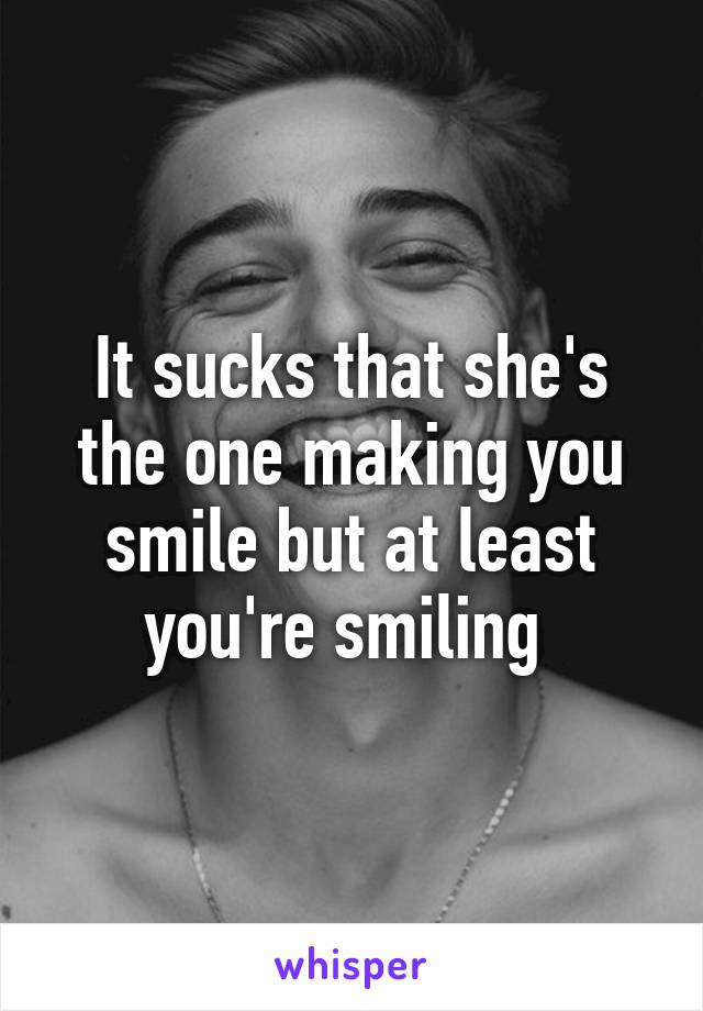 It sucks that she's the one making you smile but at least you're smiling