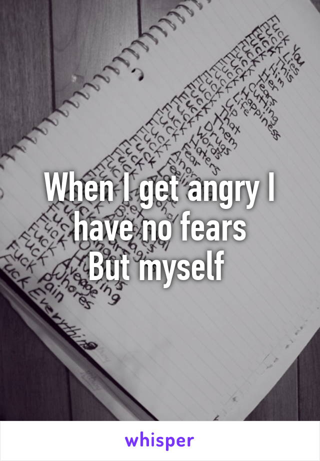 When I get angry I have no fears But myself