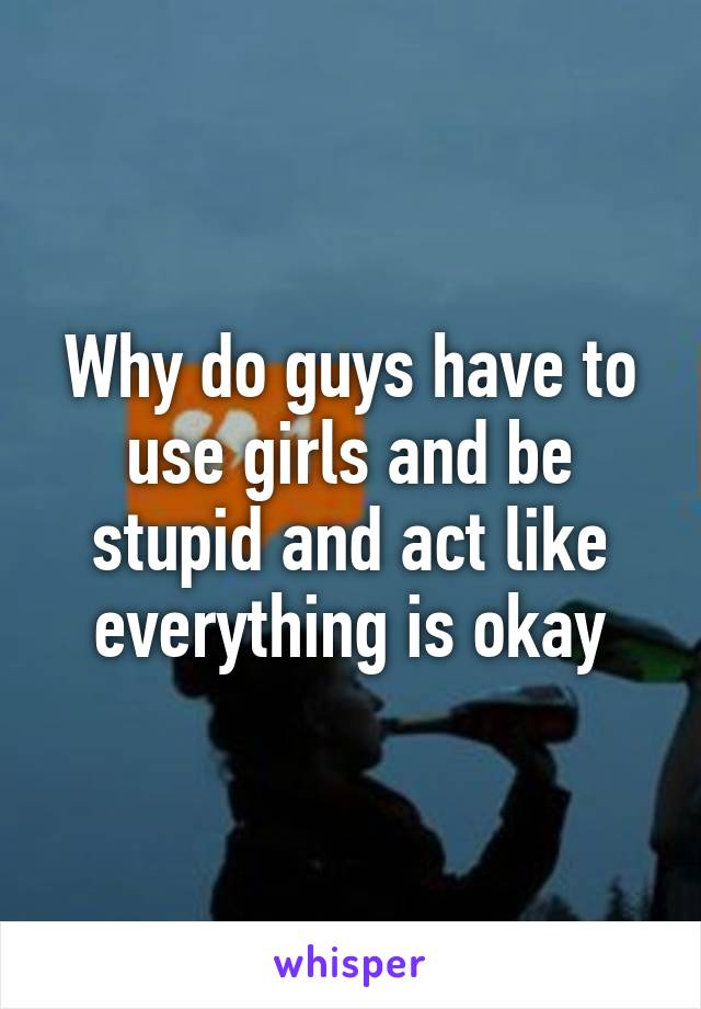 Why do guys have to use girls and be stupid and act like everything is okay