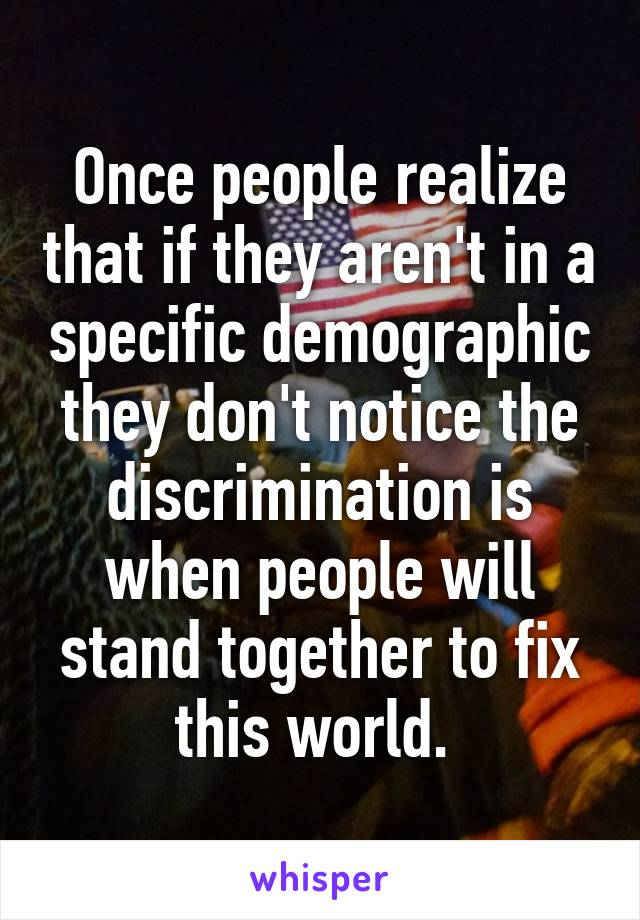 Once people realize that if they aren't in a specific demographic they don't notice the discrimination is when people will stand together to fix this world.