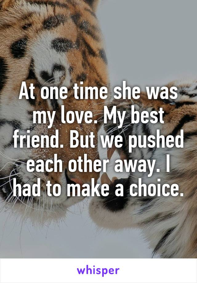 At one time she was my love. My best friend. But we pushed each other away. I had to make a choice.