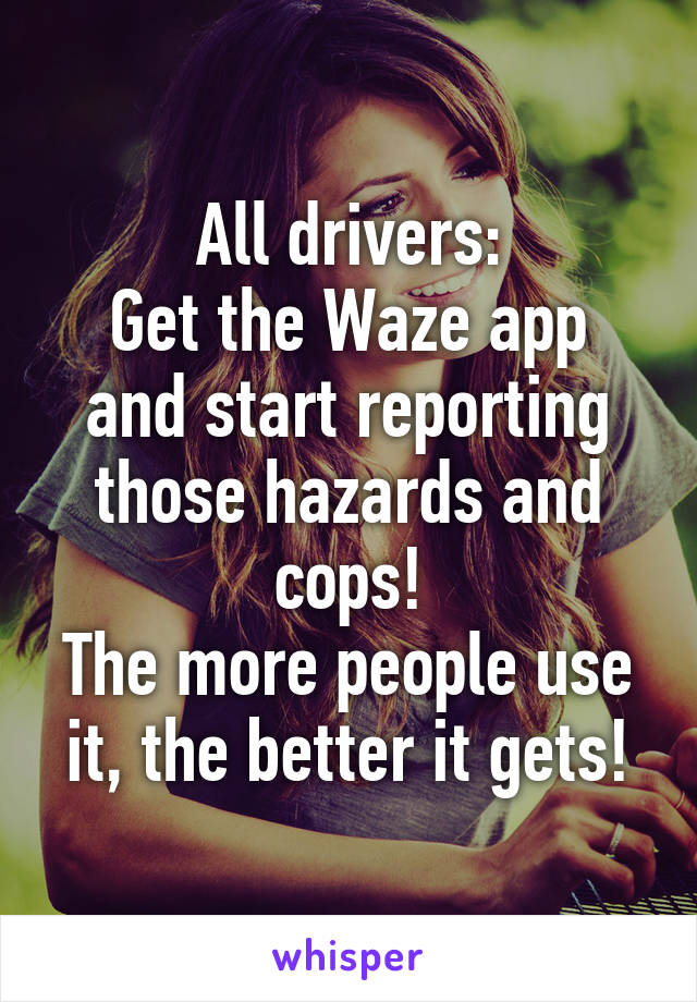 All drivers: Get the Waze app and start reporting those hazards and cops! The more people use it, the better it gets!