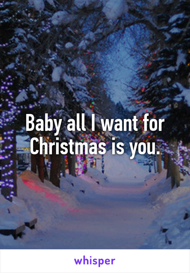 Baby all I want for Christmas is you.
