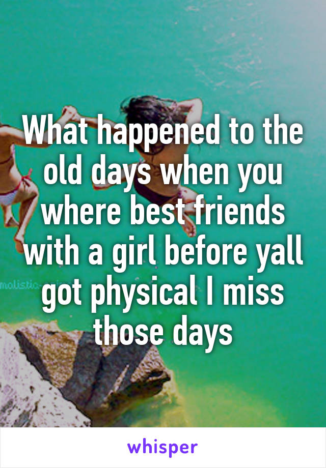 What happened to the old days when you where best friends with a girl before yall got physical I miss those days