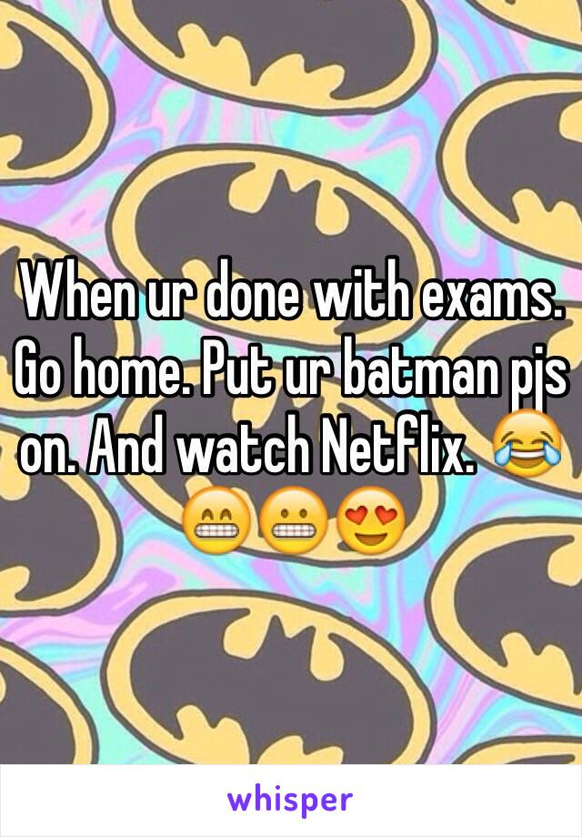 When ur done with exams. Go home. Put ur batman pjs on. And watch Netflix. 😂😁😬😍
