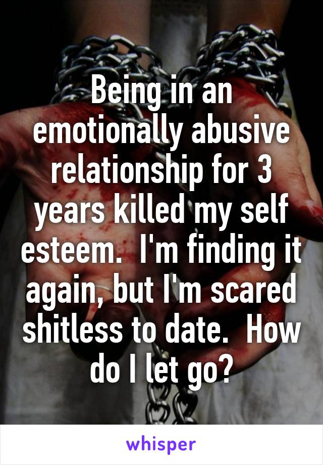 Being in an emotionally abusive relationship for 3 years killed my self esteem.  I'm finding it again, but I'm scared shitless to date.  How do I let go?