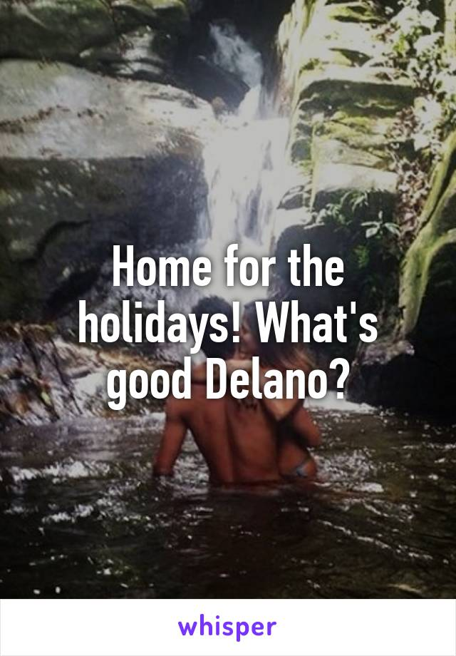 Home for the holidays! What's good Delano?