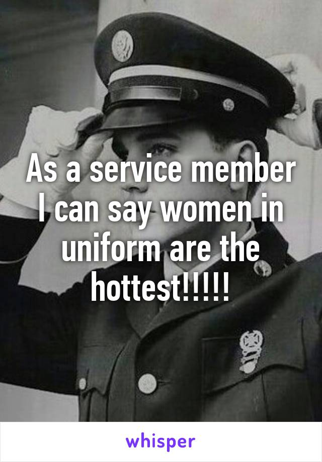 As a service member I can say women in uniform are the hottest!!!!!