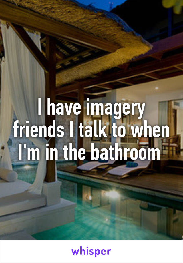 I have imagery friends I talk to when I'm in the bathroom
