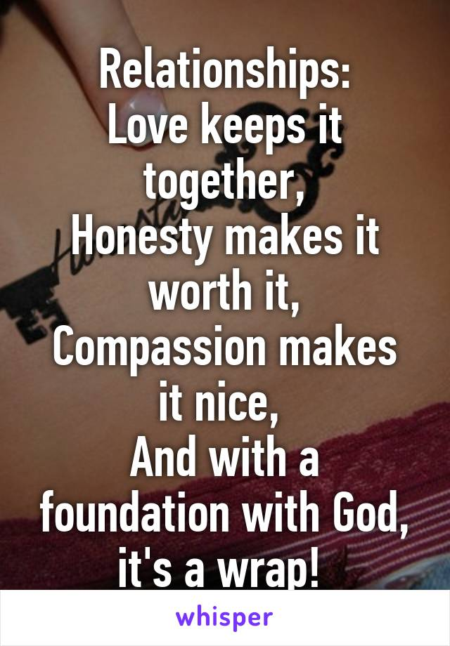 Relationships: Love keeps it together, Honesty makes it worth it, Compassion makes it nice,  And with a foundation with God, it's a wrap!