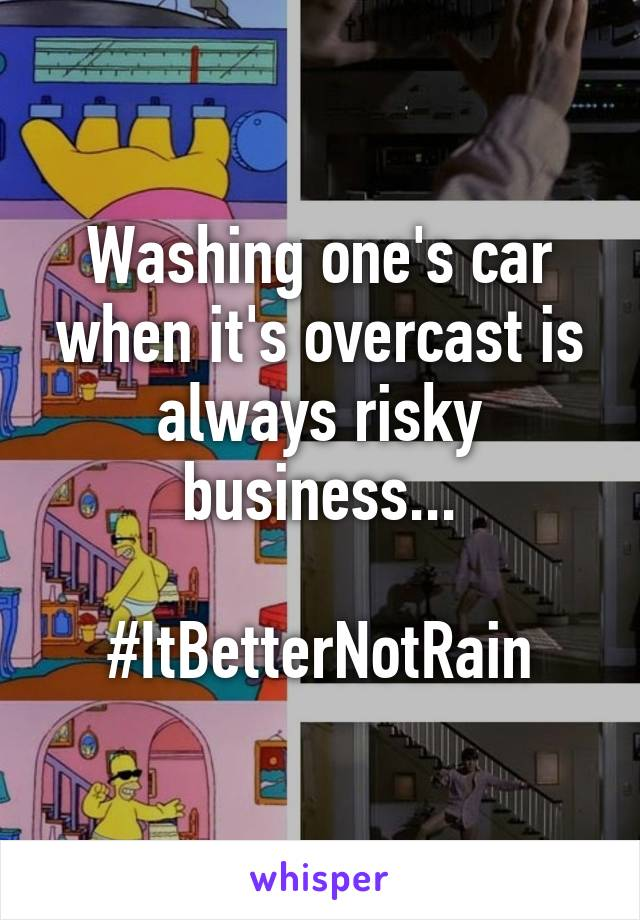 Washing one's car when it's overcast is always risky business...  #ItBetterNotRain