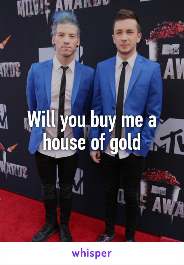 Will you buy me a house of gold