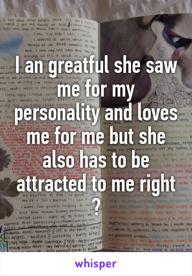 I an greatful she saw me for my personality and loves me for me but she also has to be attracted to me right ?