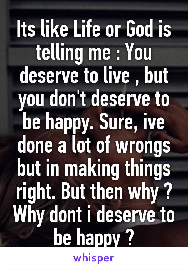 Its like Life or God is telling me : You deserve to live , but you don't deserve to be happy. Sure, ive done a lot of wrongs but in making things right. But then why ? Why dont i deserve to be happy ?