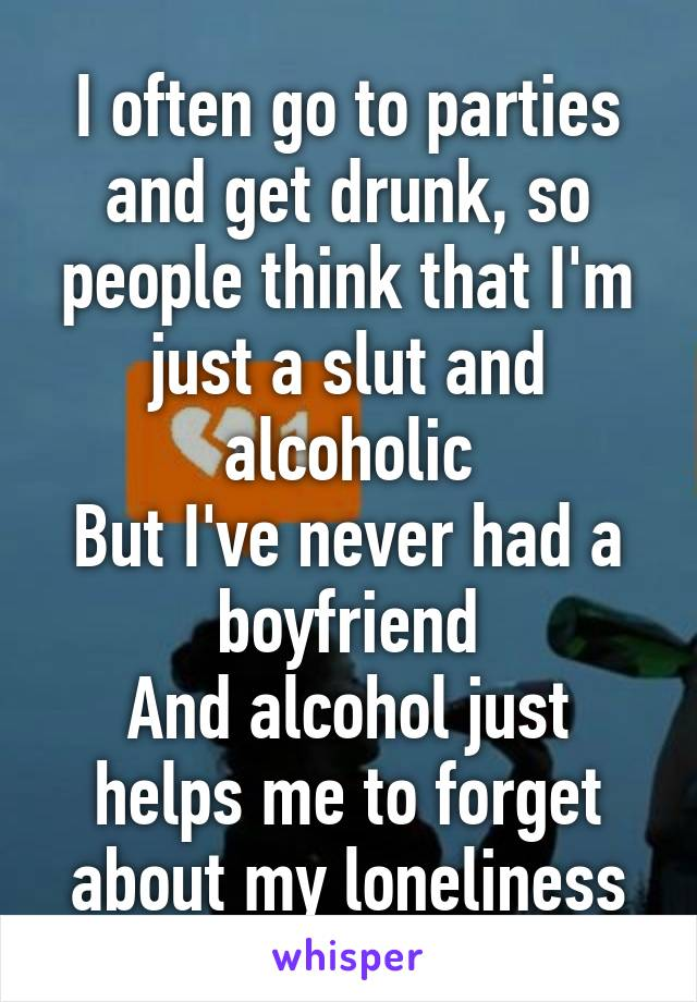 I often go to parties and get drunk, so people think that I'm just a slut and alcoholic But I've never had a boyfriend And alcohol just helps me to forget about my loneliness