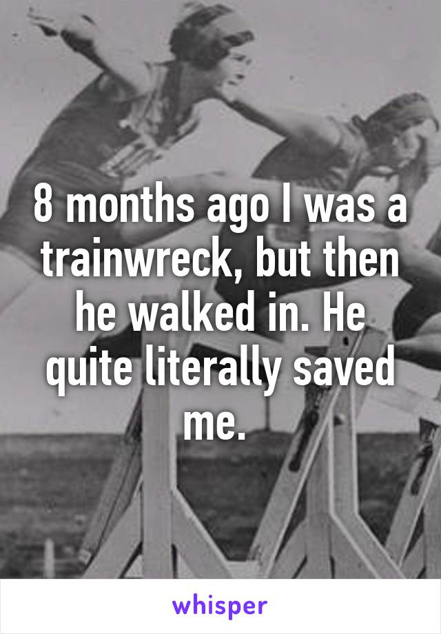 8 months ago I was a trainwreck, but then he walked in. He quite literally saved me.