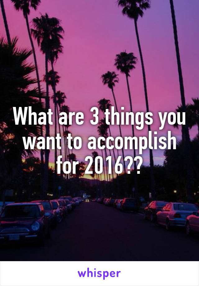 What are 3 things you want to accomplish for 2016??