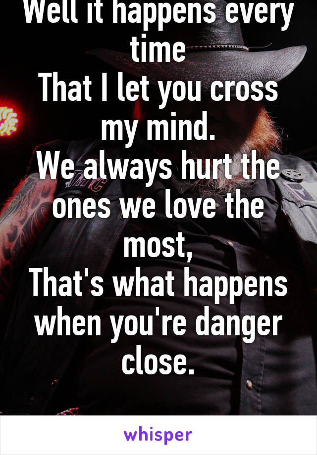 Well it happens every time That I let you cross my mind. We always hurt the ones we love the most, That's what happens when you're danger close.