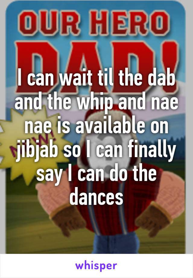I can wait til the dab and the whip and nae nae is available on jibjab so I can finally say I can do the dances
