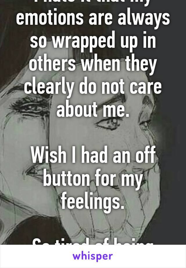 I hate it that my emotions are always so wrapped up in others when they clearly do not care about me.  Wish I had an off button for my feelings.  So tired of being hurt.