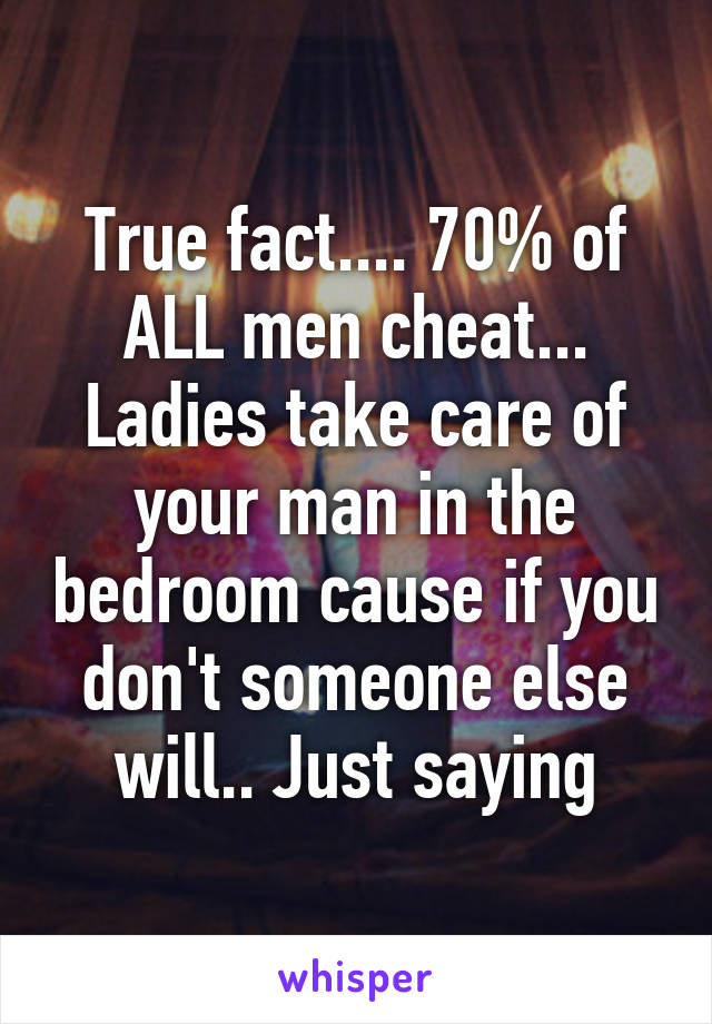True fact.... 70% of ALL men cheat... Ladies take care of your man in the bedroom cause if you don't someone else will.. Just saying